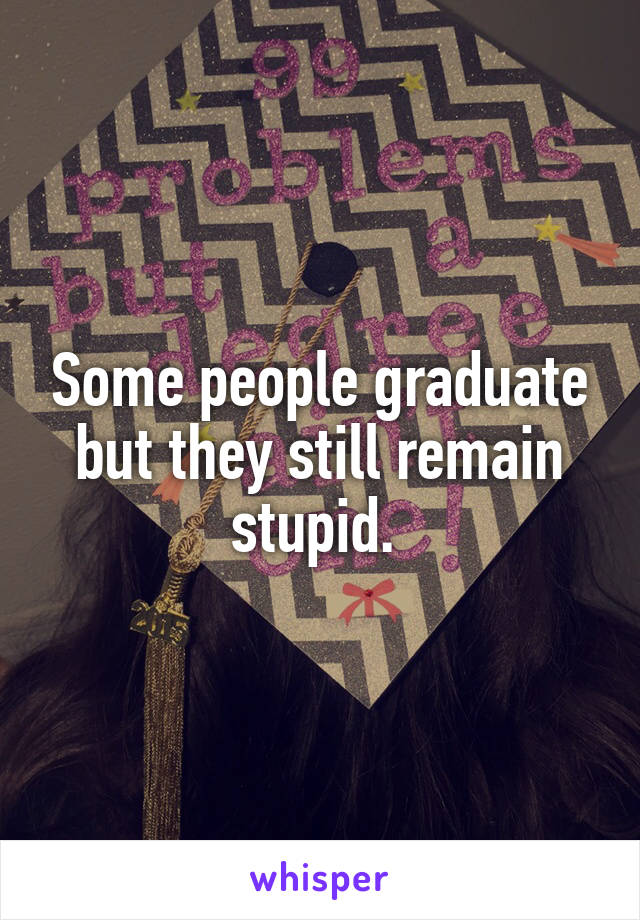 Some people graduate but they still remain stupid.
