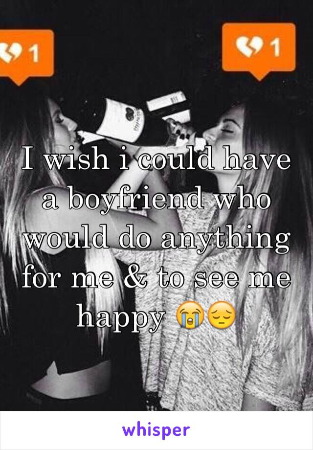I wish i could have a boyfriend who would do anything for me & to see me happy 😭😔
