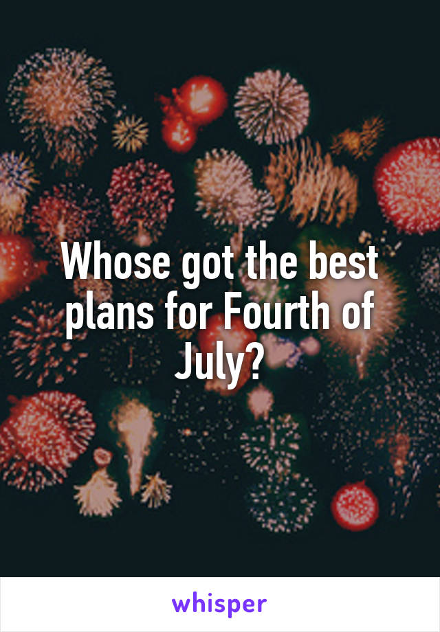 Whose got the best plans for Fourth of July?