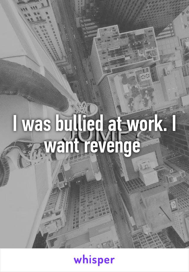 I was bullied at work. I want revenge