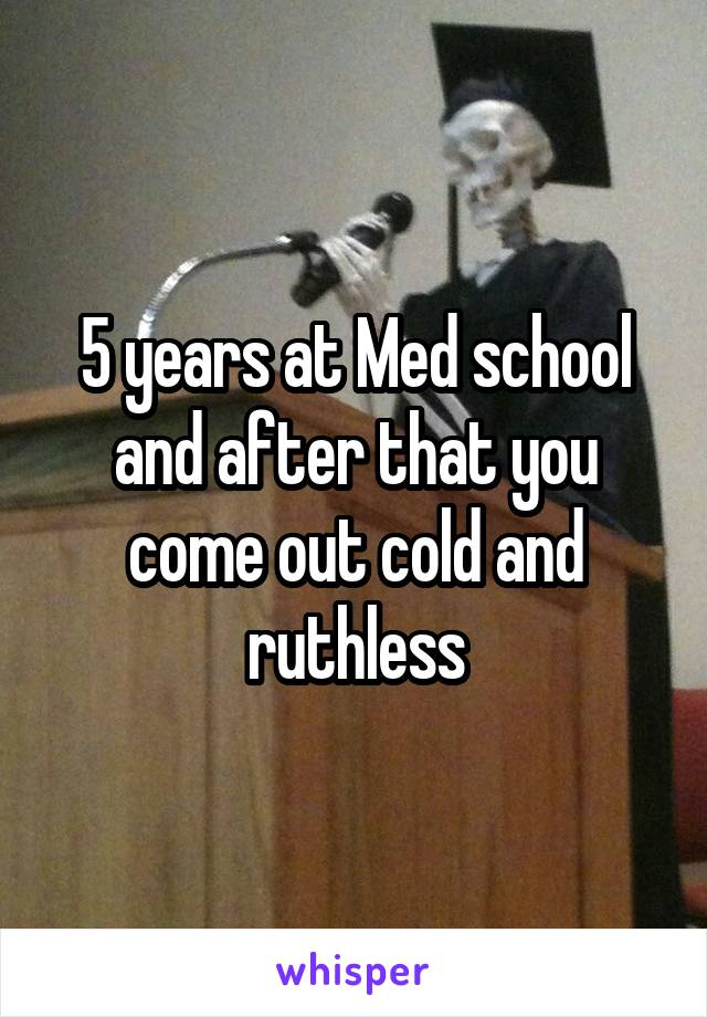 5 years at Med school and after that you come out cold and ruthless