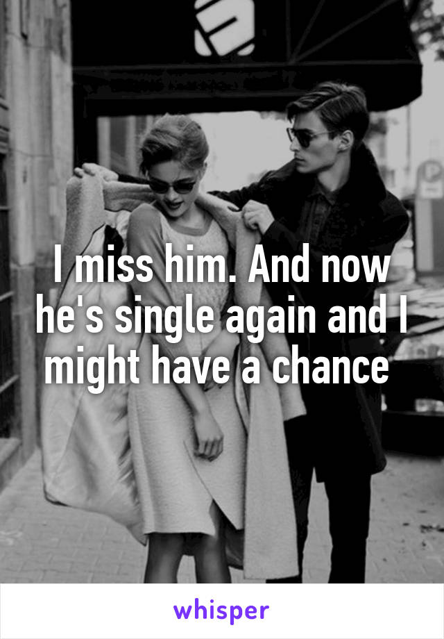 I miss him. And now he's single again and I might have a chance