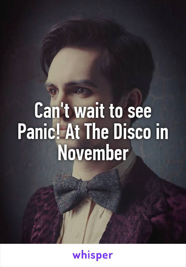 Can't wait to see Panic! At The Disco in November