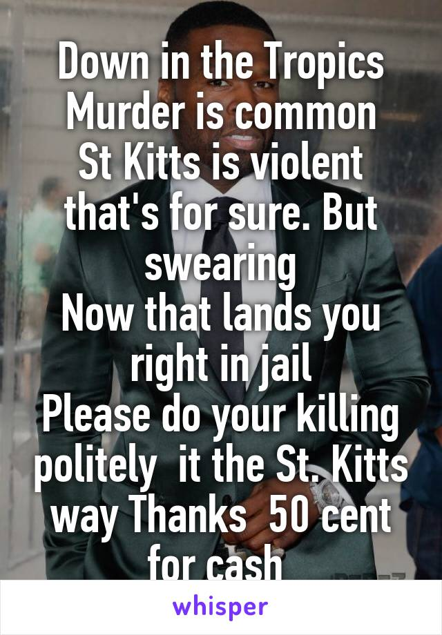 Down in the Tropics Murder is common St Kitts is violent that's for sure. But swearing Now that lands you right in jail Please do your killing politely  it the St. Kitts way Thanks  50 cent for cash