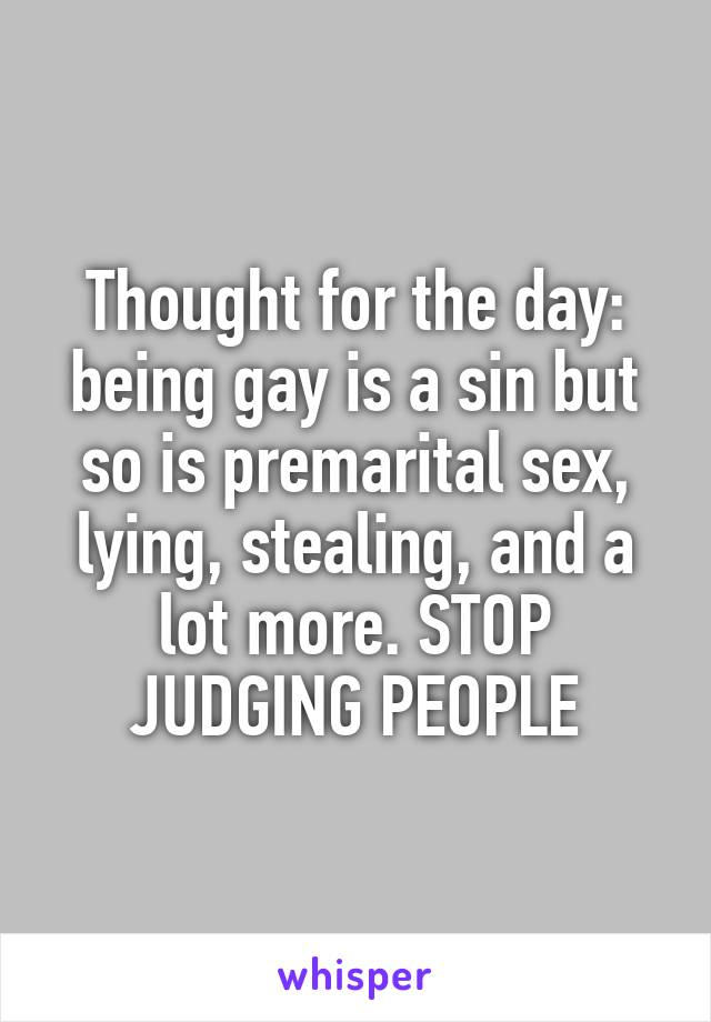 Thought for the day: being gay is a sin but so is premarital sex, lying, stealing, and a lot more. STOP JUDGING PEOPLE