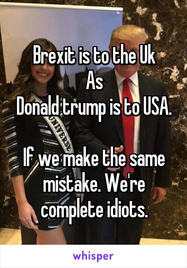 Brexit is to the Uk As Donald trump is to USA.  If we make the same mistake. We're complete idiots.