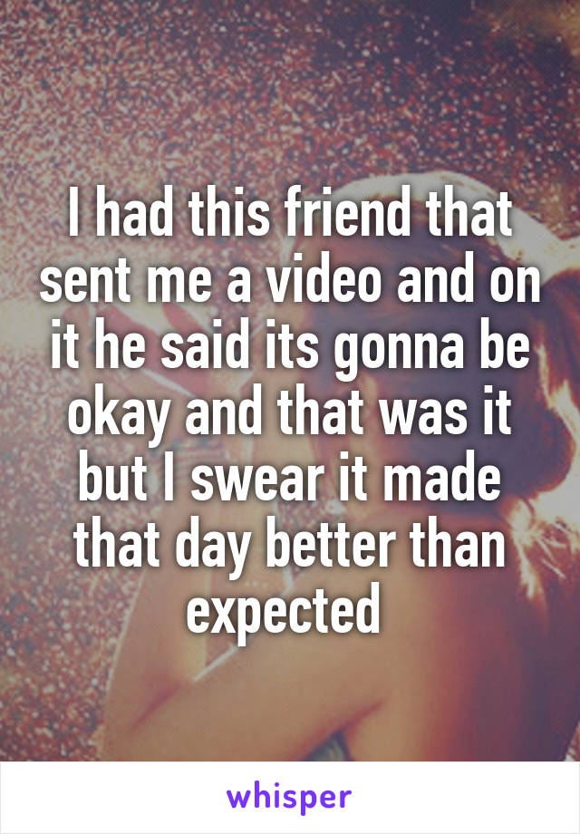 I had this friend that sent me a video and on it he said its gonna be okay and that was it but I swear it made that day better than expected