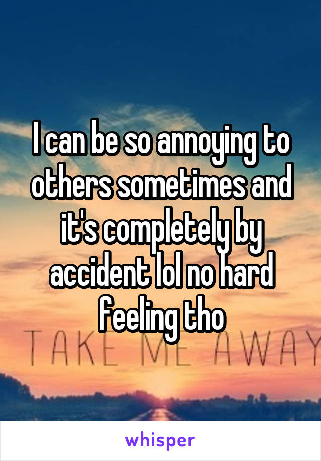 I can be so annoying to others sometimes and it's completely by accident lol no hard feeling tho