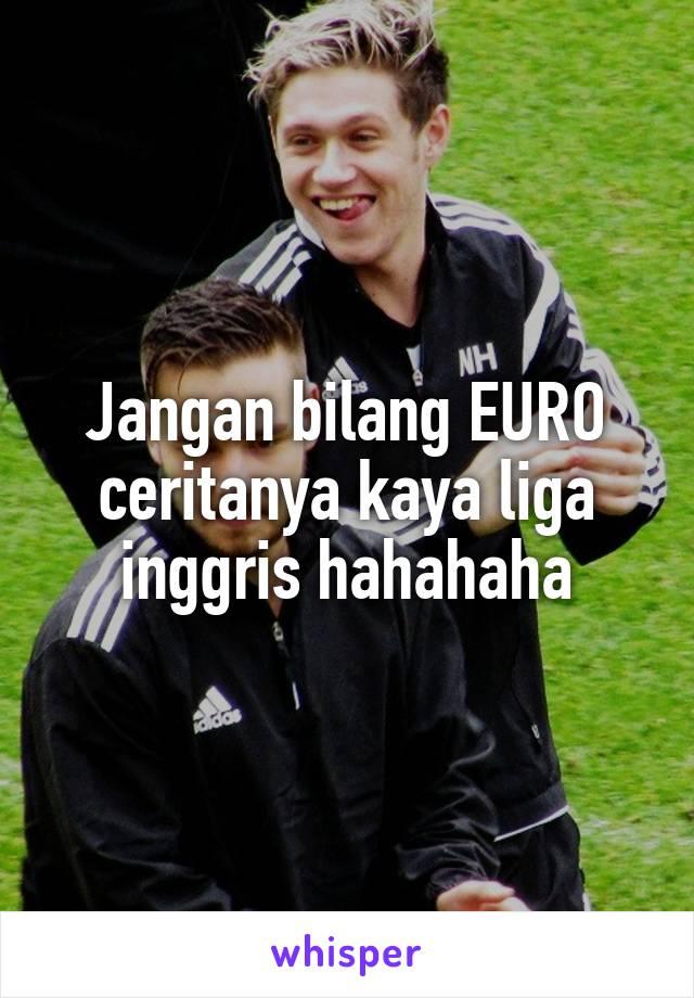 Jangan bilang EURO ceritanya kaya liga inggris hahahaha