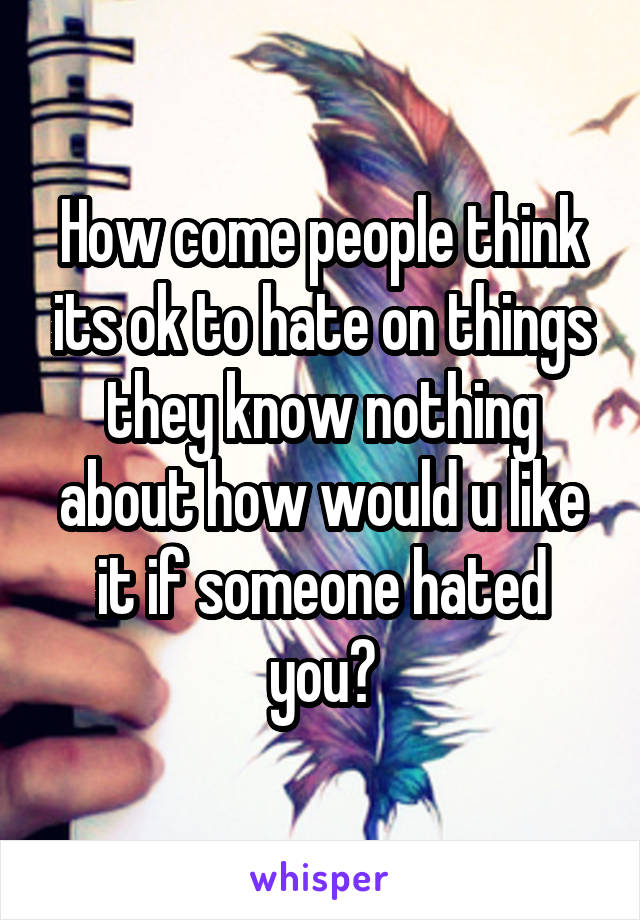 How come people think its ok to hate on things they know nothing about how would u like it if someone hated you?