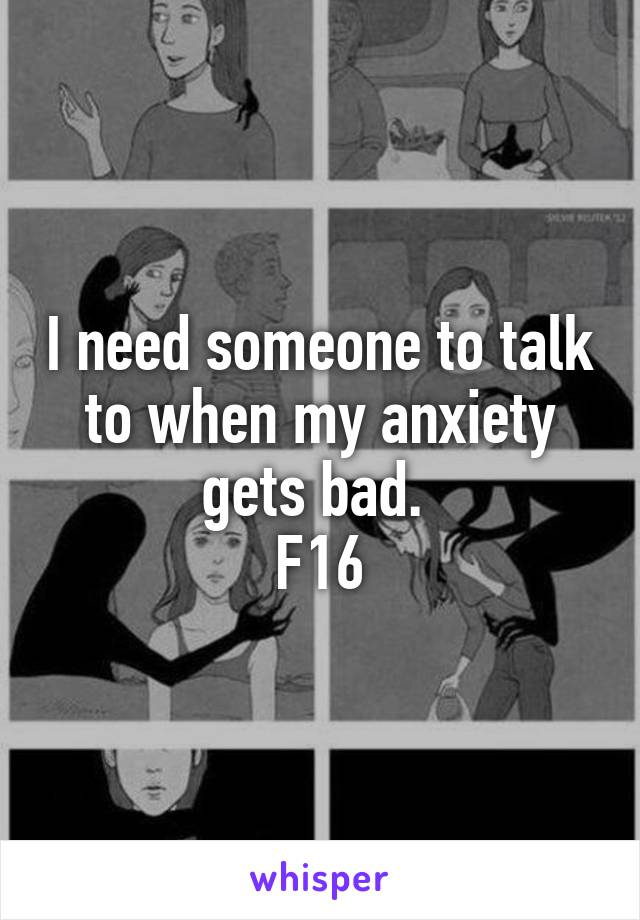 I need someone to talk to when my anxiety gets bad.  F16