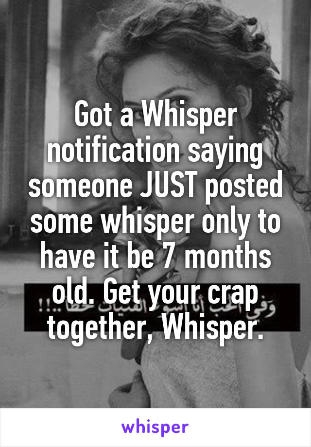 Got a Whisper notification saying someone JUST posted some whisper only to have it be 7 months old. Get your crap together, Whisper.