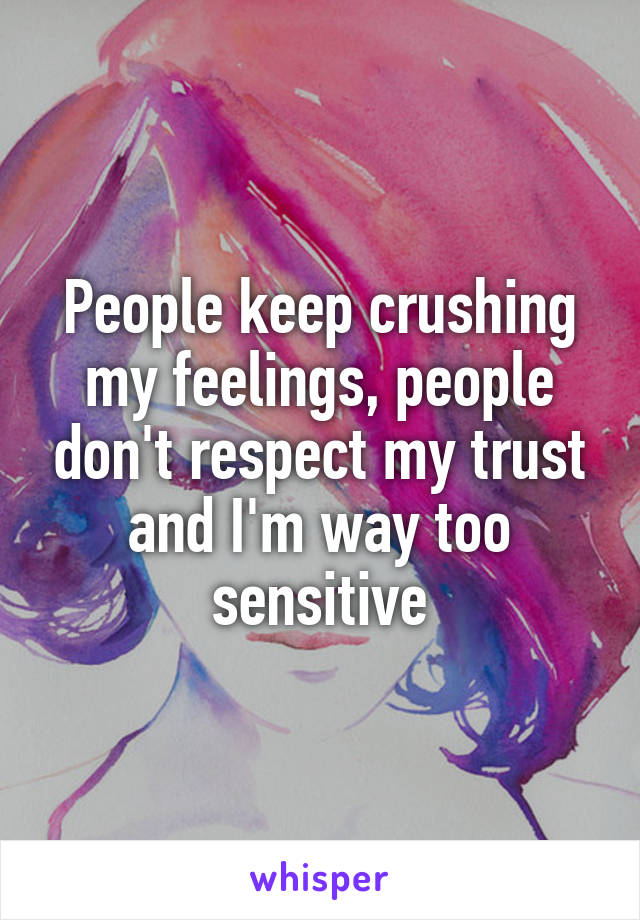 People keep crushing my feelings, people don't respect my trust and I'm way too sensitive