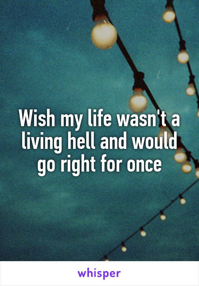 Wish my life wasn't a living hell and would go right for once