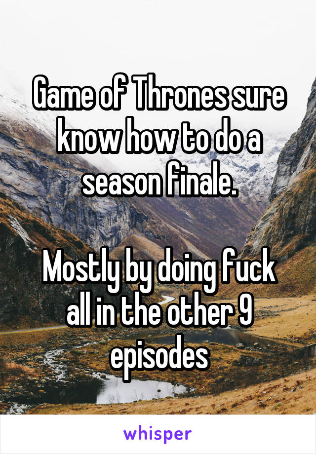Game of Thrones sure know how to do a season finale.  Mostly by doing fuck all in the other 9 episodes