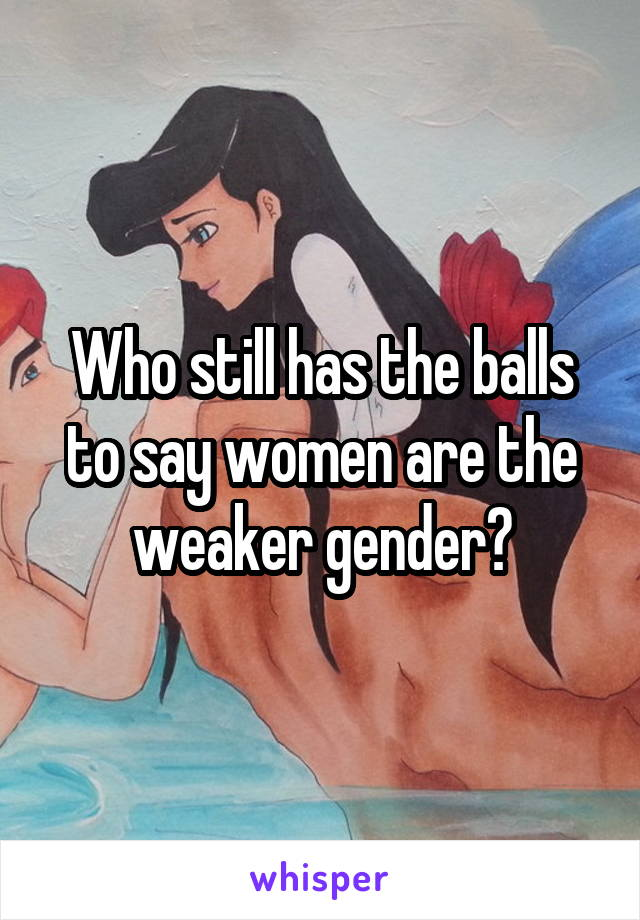 Who still has the balls to say women are the weaker gender?