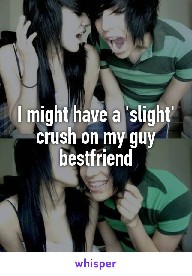 I might have a 'slight' crush on my guy bestfriend