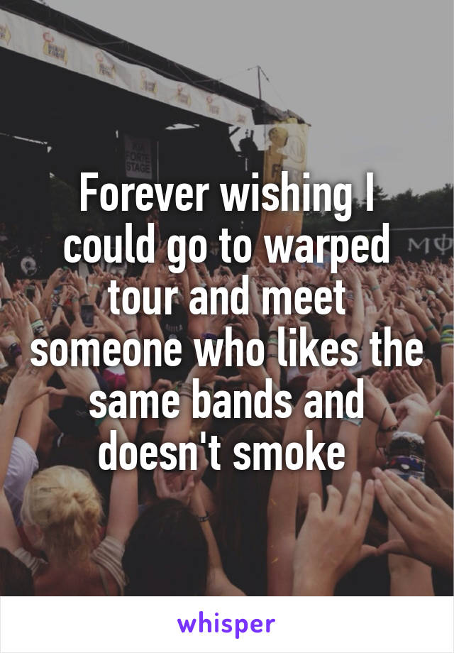 Forever wishing I could go to warped tour and meet someone who likes the same bands and doesn't smoke