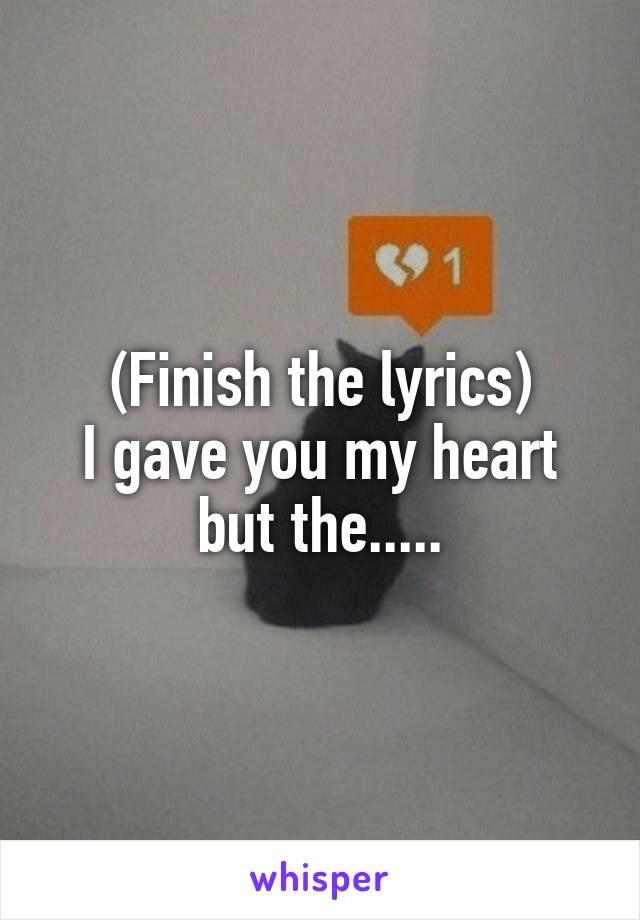 (Finish the lyrics) I gave you my heart but the.....