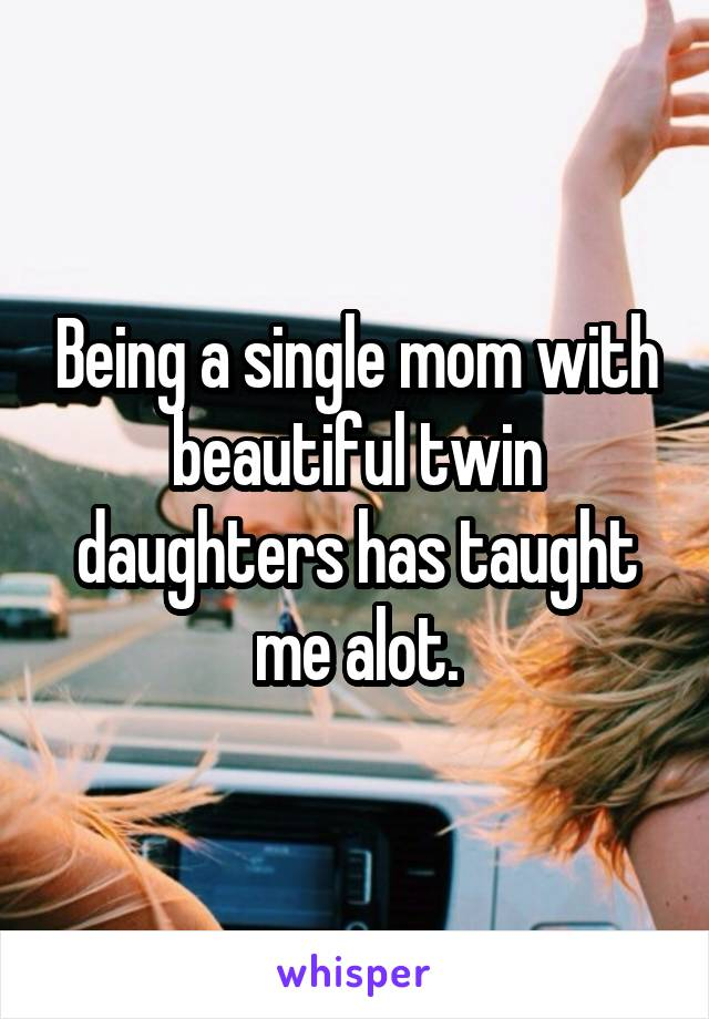 Being a single mom with beautiful twin daughters has taught me alot.