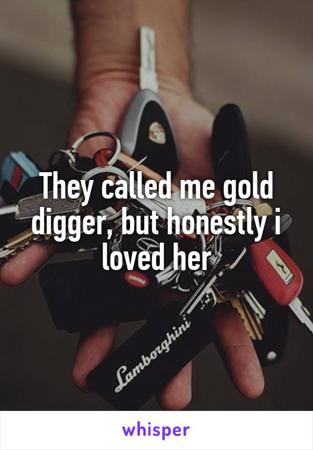 They called me gold digger, but honestly i loved her