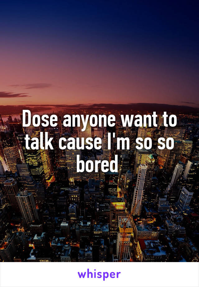 Dose anyone want to talk cause I'm so so bored