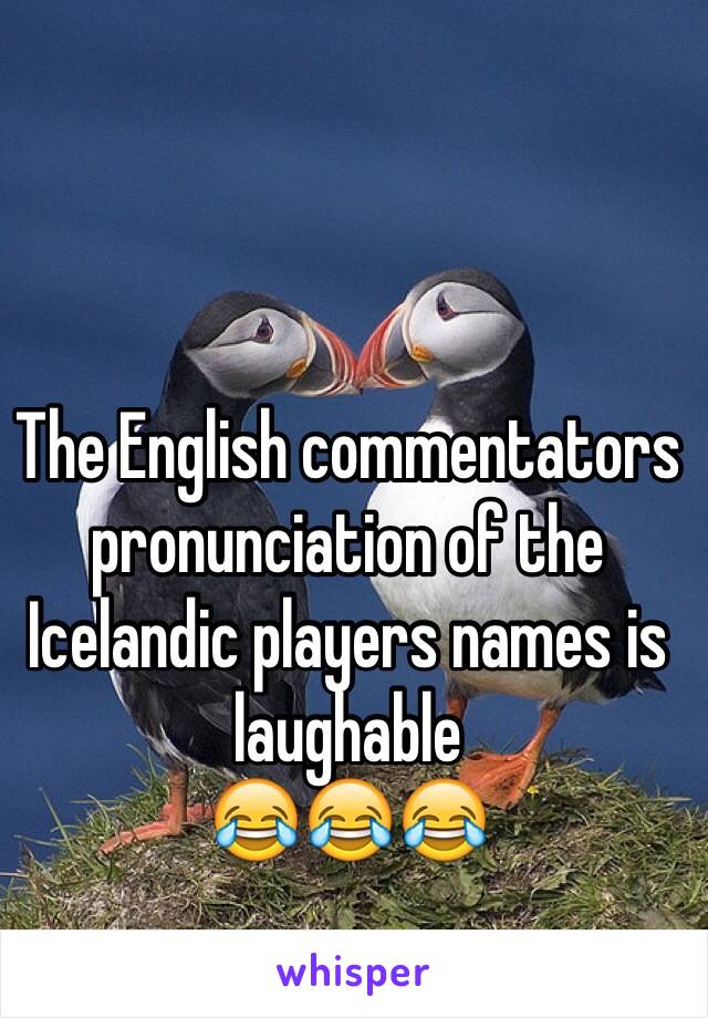 The English commentators pronunciation of the Icelandic players names is laughable 😂😂😂