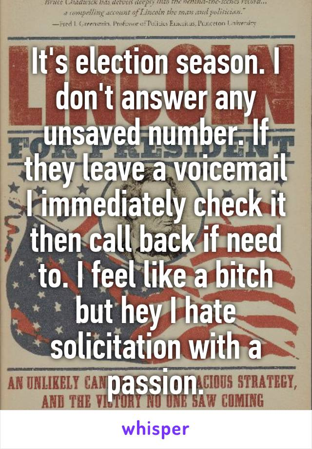 It's election season. I don't answer any unsaved number. If they leave a voicemail I immediately check it then call back if need to. I feel like a bitch but hey I hate solicitation with a passion.