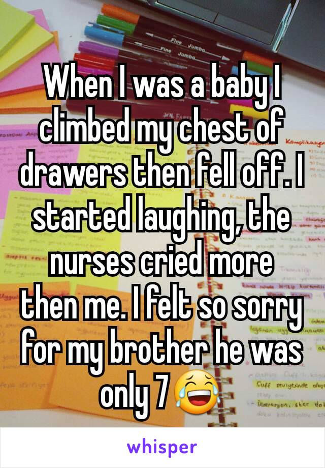 When I was a baby I climbed my chest of drawers then fell off. I started laughing, the nurses cried more then me. I felt so sorry for my brother he was only 7😂