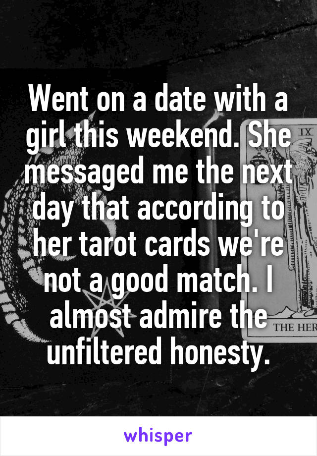 Went on a date with a girl this weekend. She messaged me the next day that according to her tarot cards we're not a good match. I almost admire the unfiltered honesty.