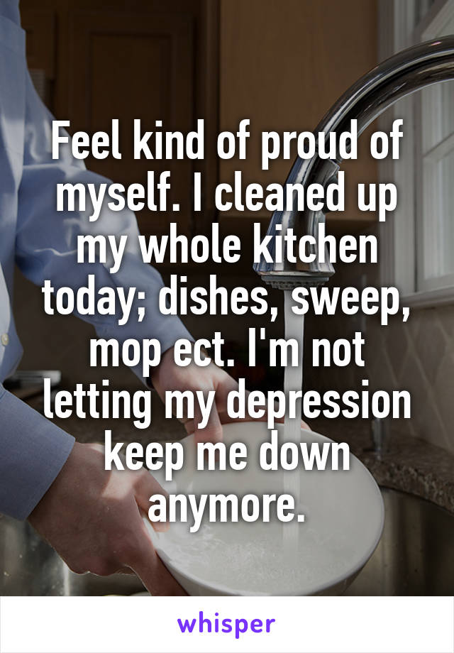 Feel kind of proud of myself. I cleaned up my whole kitchen today; dishes, sweep, mop ect. I'm not letting my depression keep me down anymore.