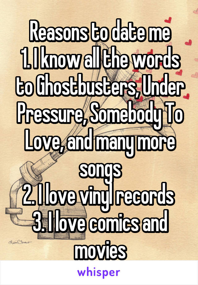Reasons to date me 1. I know all the words to Ghostbusters, Under Pressure, Somebody To Love, and many more songs 2. I love vinyl records  3. I love comics and movies
