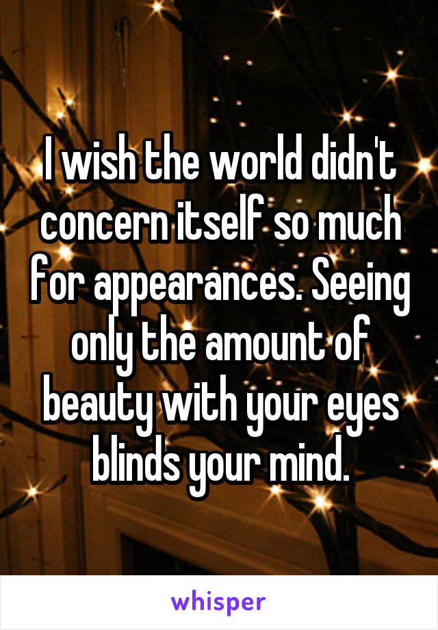 I wish the world didn't concern itself so much for appearances. Seeing only the amount of beauty with your eyes blinds your mind.