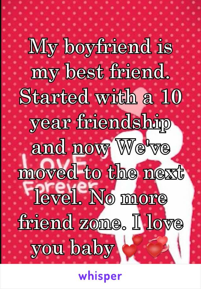 My boyfriend is my best friend. Started with a 10 year friendship and now We've moved to the next level. No more friend zone. I love you baby 💕💞