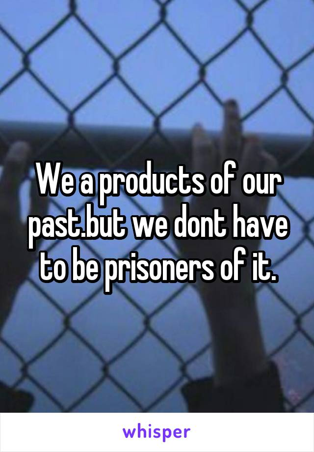 We a products of our past.but we dont have to be prisoners of it.
