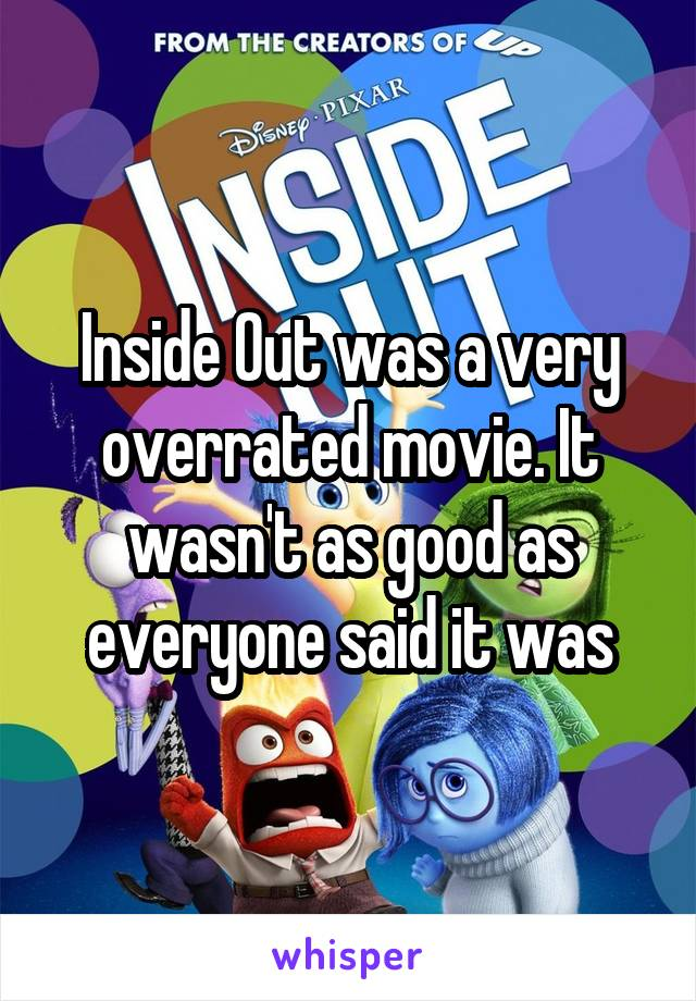 Inside Out was a very overrated movie. It wasn't as good as everyone said it was