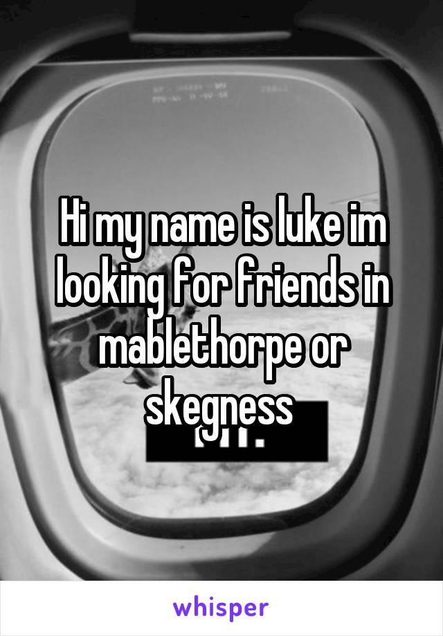 Hi my name is luke im looking for friends in mablethorpe or skegness