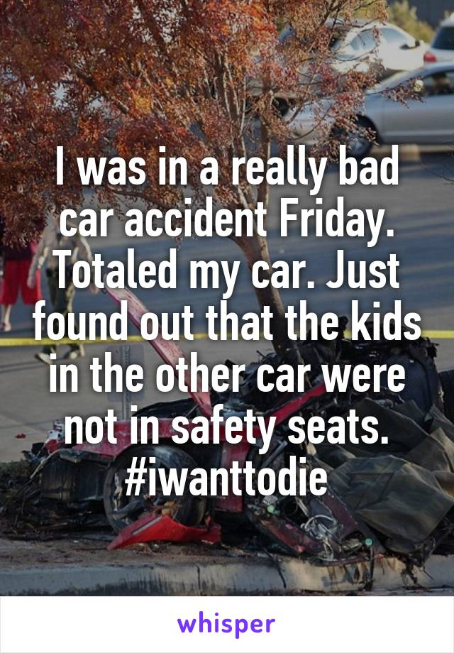 I was in a really bad car accident Friday. Totaled my car. Just found out that the kids in the other car were not in safety seats. #iwanttodie