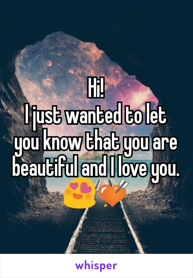 Hi! I just wanted to let you know that you are beautiful and I love you. 😍💘