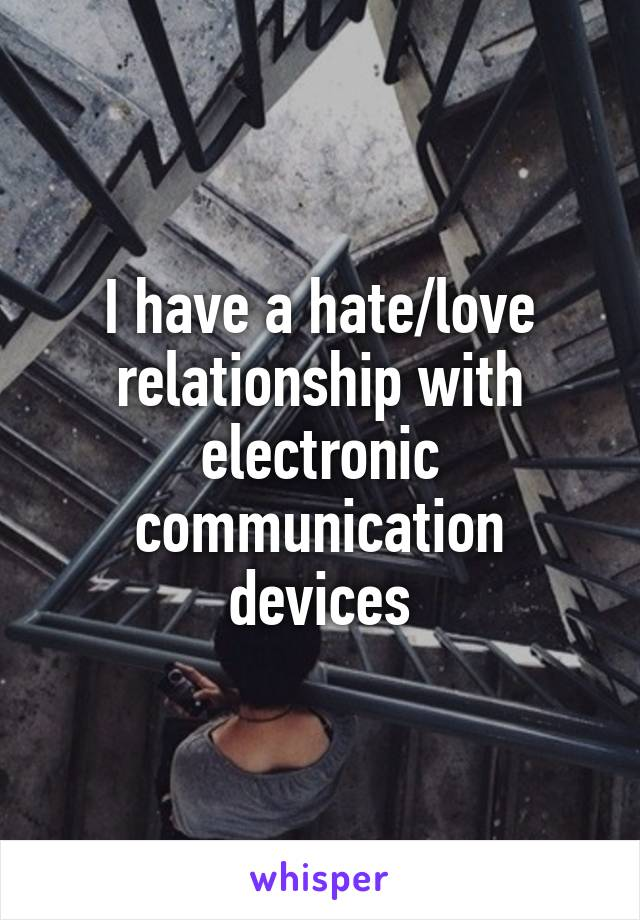 I have a hate/love relationship with electronic communication devices