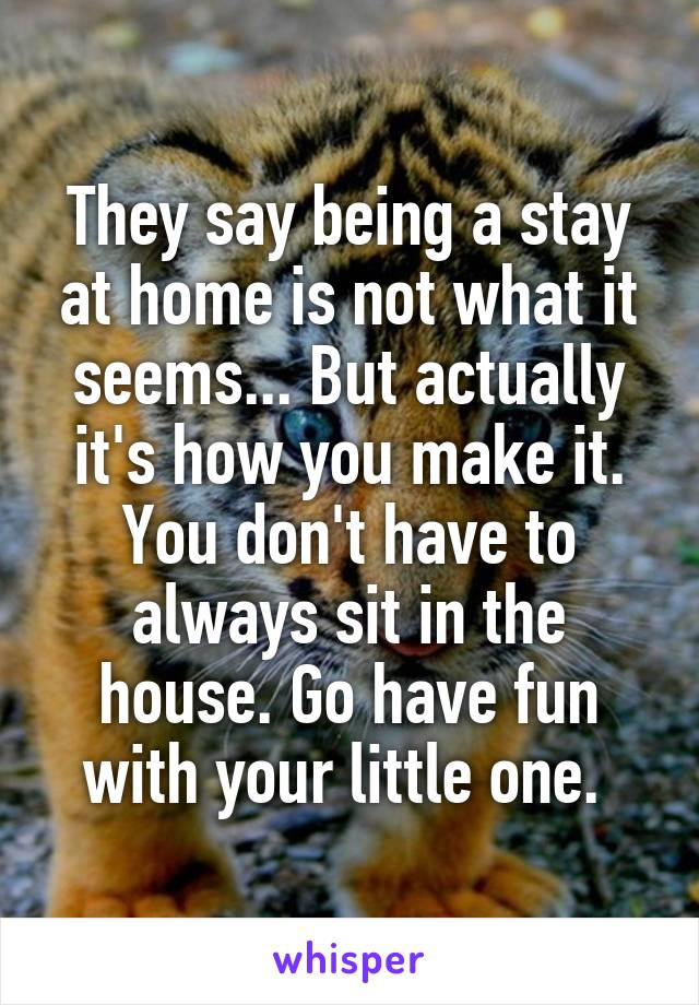 They say being a stay at home is not what it seems... But actually it's how you make it. You don't have to always sit in the house. Go have fun with your little one.