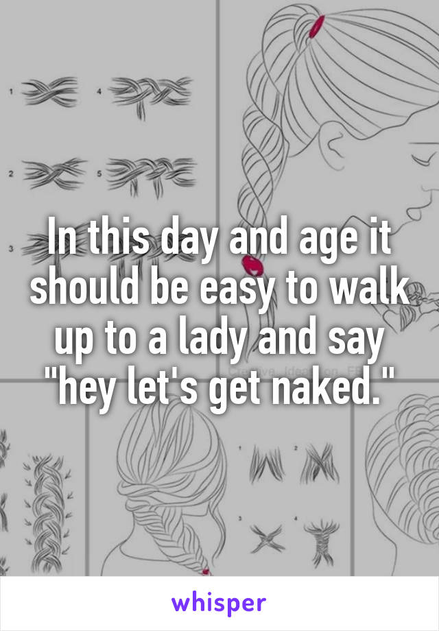 """In this day and age it should be easy to walk up to a lady and say """"hey let's get naked."""""""