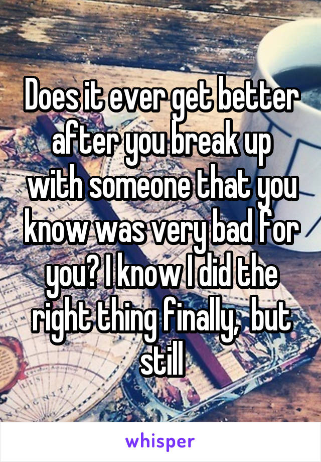 Does it ever get better after you break up with someone that you know was very bad for you? I know I did the right thing finally,  but still
