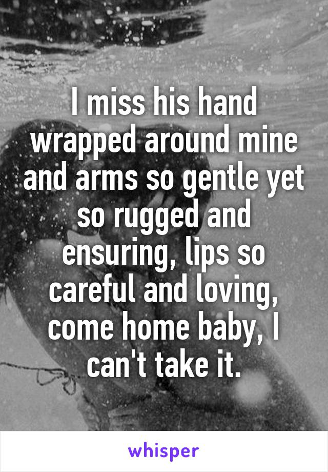 I miss his hand wrapped around mine and arms so gentle yet so rugged and ensuring, lips so careful and loving, come home baby, I can't take it.
