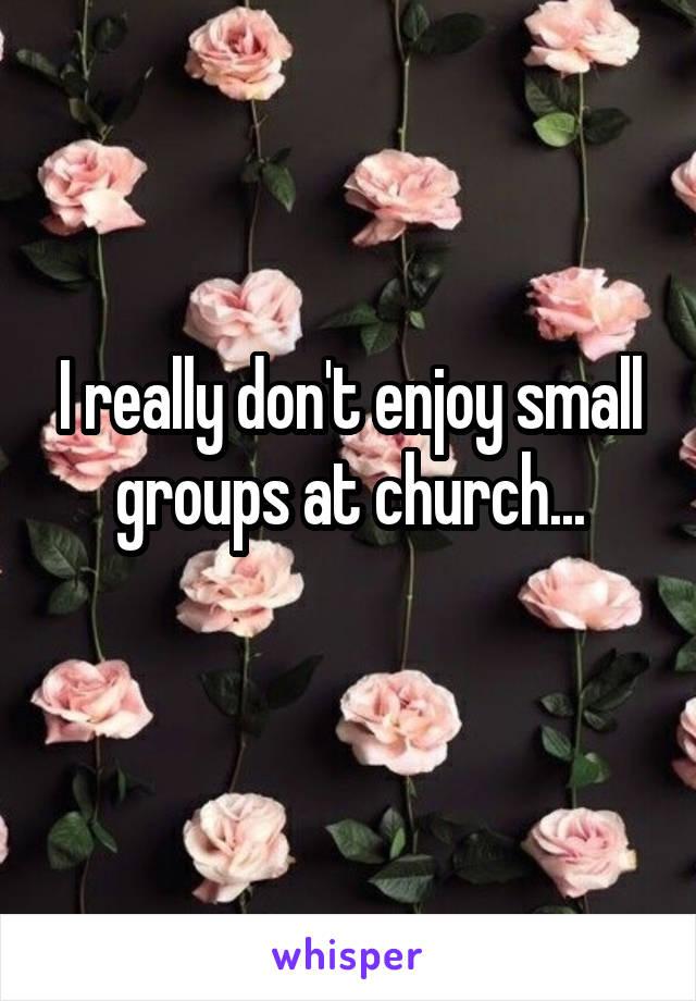 I really don't enjoy small groups at church...