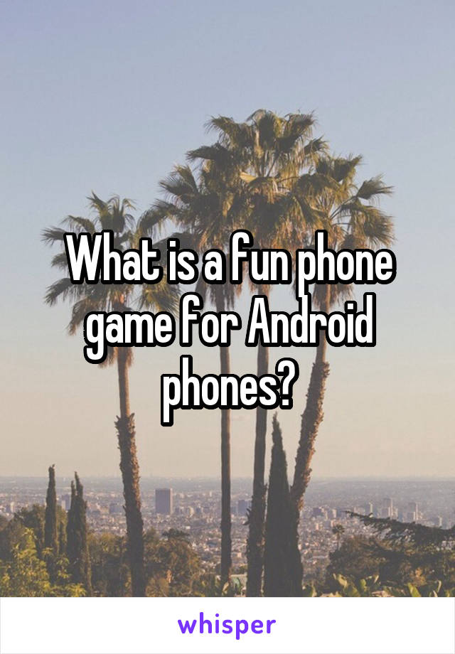 What is a fun phone game for Android phones?