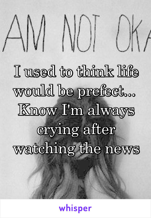 I used to think life would be prefect...  Know I'm always crying after watching the news