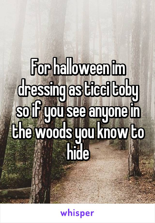 For halloween im dressing as ticci toby so if you see anyone in the woods you know to hide