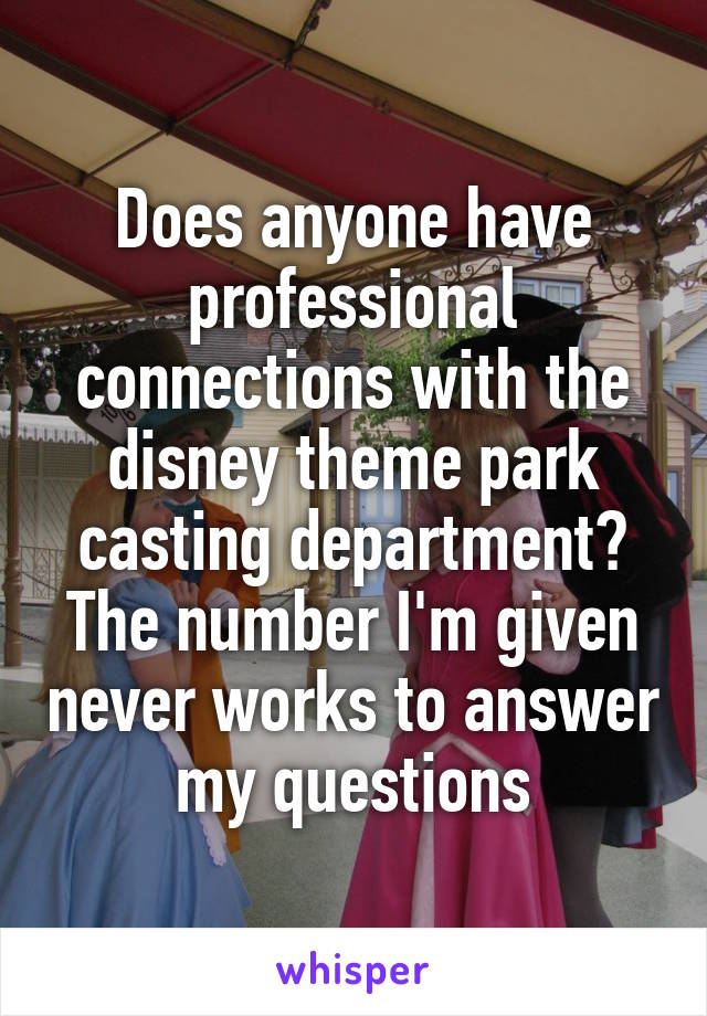 Does anyone have professional connections with the disney theme park casting department? The number I'm given never works to answer my questions