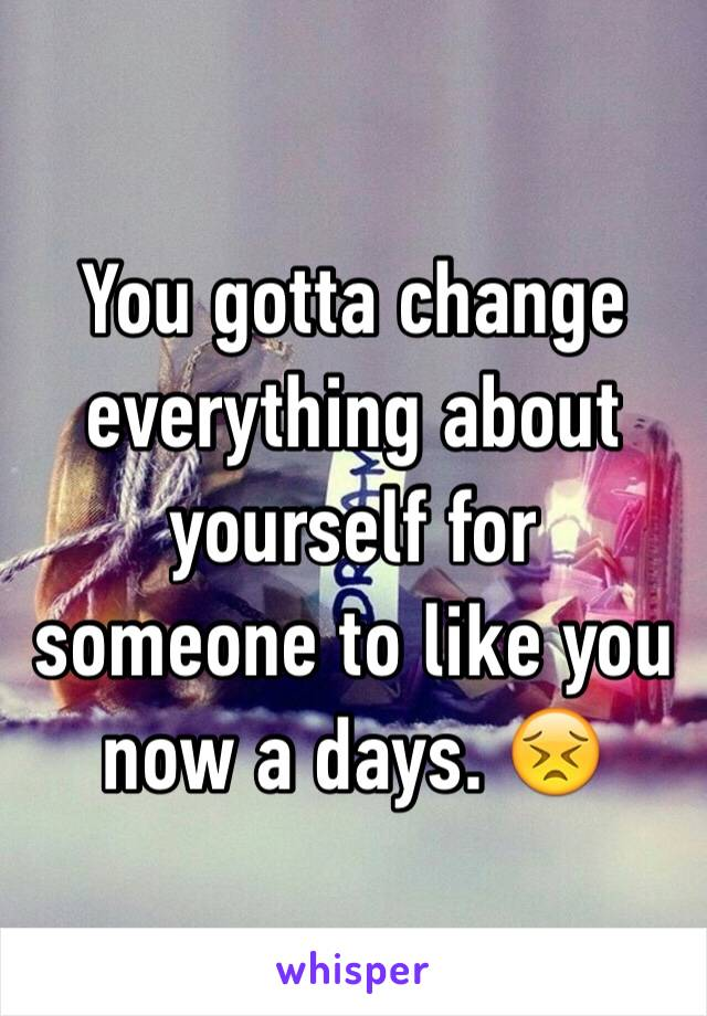 You gotta change everything about yourself for someone to like you now a days. 😣